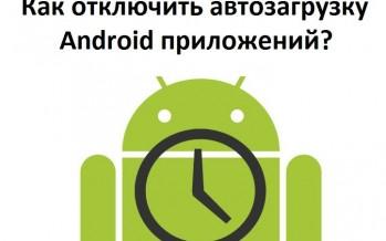 Как отключить автозагрузку Android приложений?
