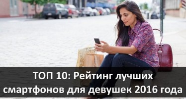 ТОП 10: рейтинг лучших смартфонов для девушек 2016 года