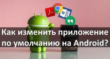 Как изменить приложение по умолчанию на Android?