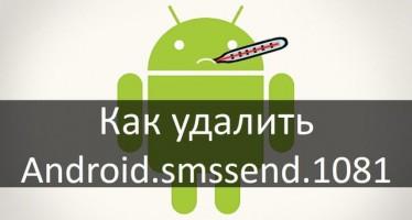 Как удалить android smssend 1081? Что это такое и методы защиты