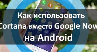 Как использовать Cortana вместо Google Now на Android